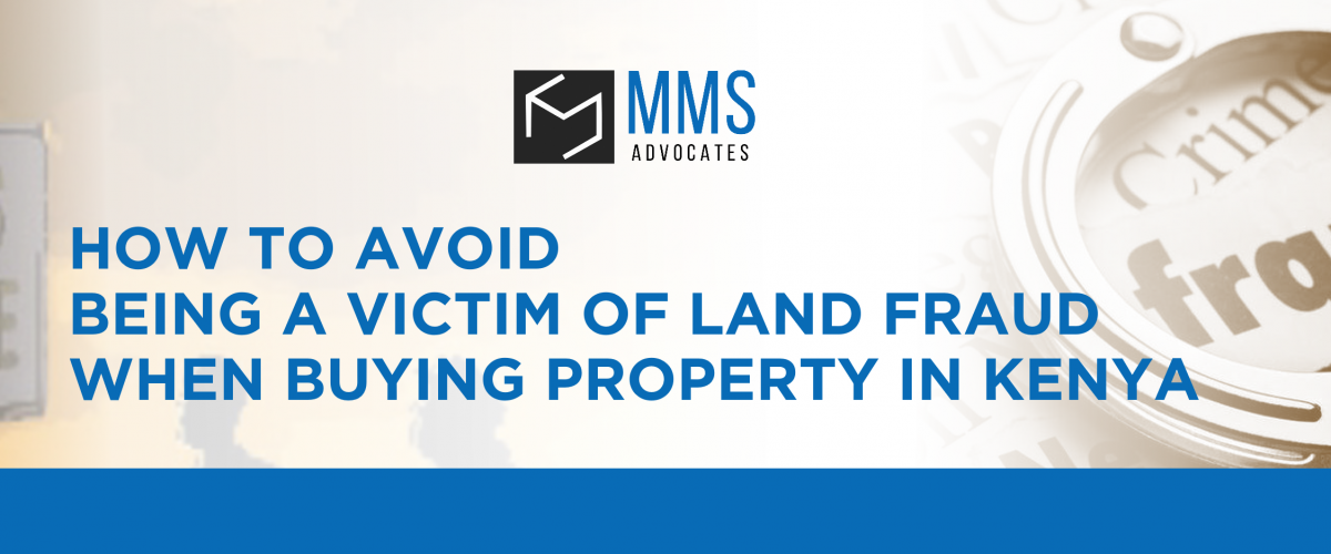 HOW TO AVOID BEING A VICTIM OF LAND FRAUD WHEN BUYING PROPERTY IN KENYA